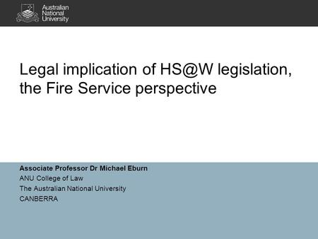 Associate Professor Dr Michael Eburn ANU College of Law The Australian National University CANBERRA Legal implication of legislation, the Fire Service.