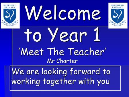 Welcome to Year 1 'Meet The Teacher' Mr Charter We are looking forward to working together with you.