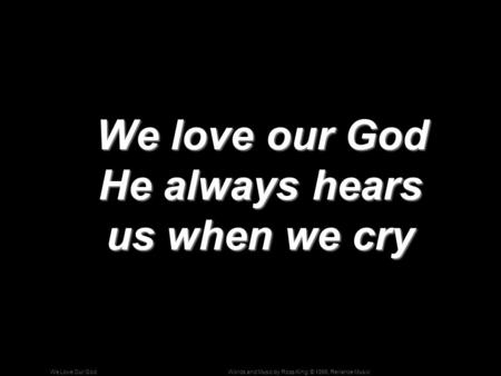 Words and Music by Ross King; © 1996, Reliance MusicWe Love Our God We love our God He always hears us when we cry We love our God He always hears us when.