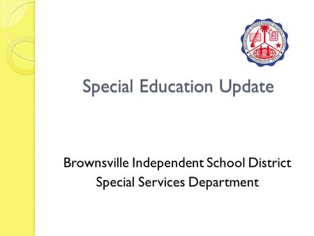 Special Education Update Brownsville Independent School District Special Services Department.