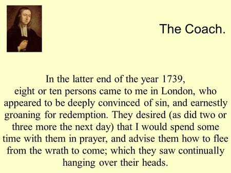 In the latter end of the year 1739, eight or ten persons came to me in London, who appeared to be deeply convinced of sin, and earnestly groaning for redemption.