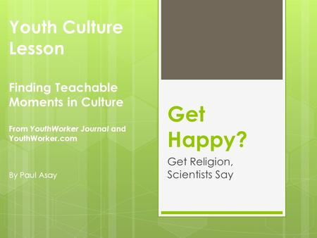 Get Happy? Get Religion, Scientists Say Youth Culture Lesson Finding Teachable Moments in Culture From YouthWorker Journal and YouthWorker.com By Paul.
