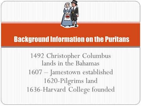 1492 Christopher Columbus lands in the Bahamas 1607 – Jamestown established 1620-Pilgrims land 1636-Harvard College founded Background Information on the.