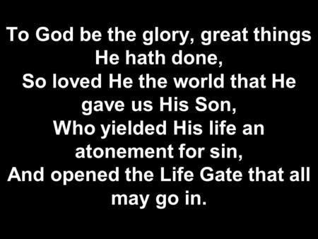 To God be the glory, great things He hath done, So loved He the world that He gave us His Son, Who yielded His life an atonement for sin, And opened the.