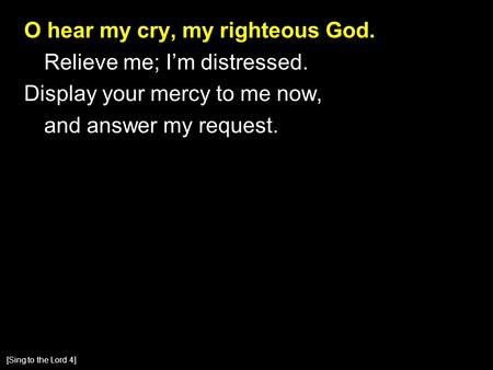 O hear my cry, my righteous God. Relieve me; I'm distressed. Display your mercy to me now, and answer my request. [Sing to the Lord 4]