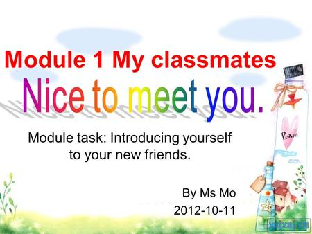 Module 1 My classmates Module task: Introducing yourself to your new friends. By Ms Mo 2012-10-11.