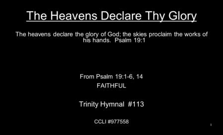 The Heavens Declare Thy Glory The heavens declare the glory of God; the skies proclaim the works of his hands. Psalm 19:1 From Psalm 19:1-6, 14 FAITHFUL.