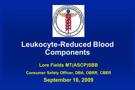 Leukocyte-Reduced Blood Components Lore Fields MT(ASCP)SBB Consumer Safety Officer, DBA, OBRR, CBER September 16, 2009.