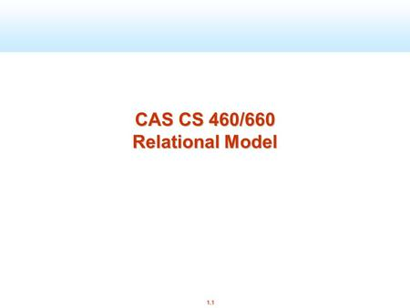 1.1 CAS CS 460/660 Relational Model. 1.2 Review E/R Model: Entities, relationships, attributes Cardinalities: 1:1, 1:n, m:1, m:n Keys: superkeys, candidate.