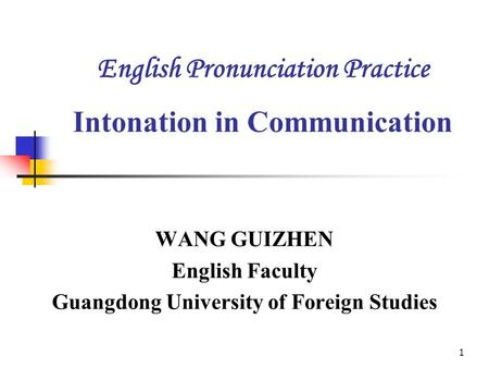 1 English Pronunciation Practice Intonation in Communication WANG GUIZHEN English Faculty Guangdong University of Foreign Studies.