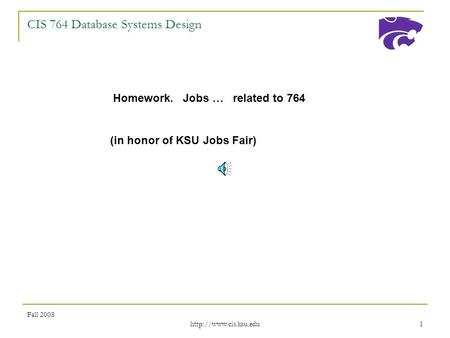 Fall 2008  1 CIS 764 Database Systems Design Homework. Jobs … related to 764 (in honor of KSU Jobs Fair)