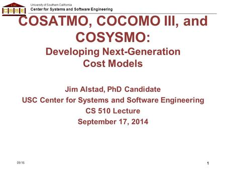 University of Southern California Center for Systems and Software Engineering COSATMO, COCOMO III, and COSYSMO: Developing Next-Generation Cost Models.