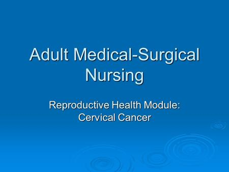 Adult Medical-Surgical Nursing Reproductive Health Module: Cervical Cancer.