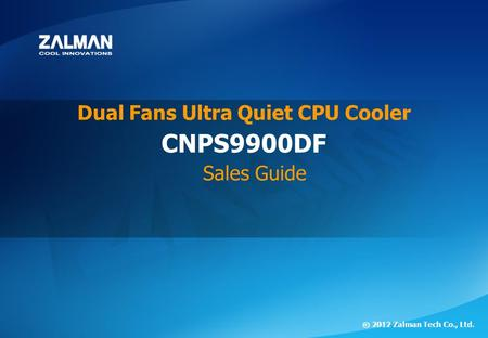 ⓒ 2012 Zalman Tech Co., Ltd. CNPS9900 DF ⓒ 2012 Zalman Tech Co., Ltd. CNPS9900DF Dual Fans Ultra Quiet CPU Cooler Sales Guide.