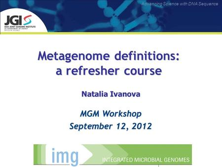 Advancing Science with DNA Sequence Metagenome definitions: a refresher course Natalia Ivanova MGM Workshop September 12, 2012.