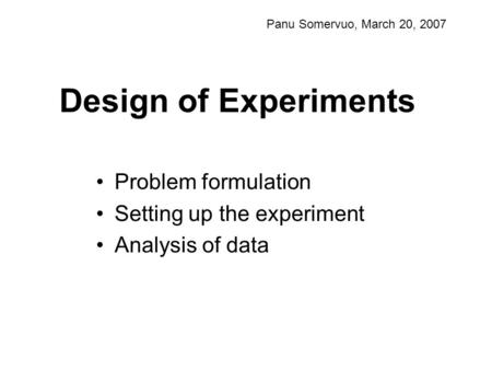 Design of Experiments Problem formulation Setting up the experiment Analysis of data Panu Somervuo, March 20, 2007.
