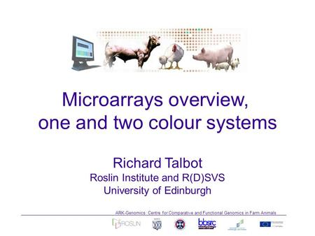 ARK-Genomics: Centre for Comparative and Functional Genomics in Farm Animals Richard Talbot Roslin Institute and R(D)SVS University of Edinburgh Microarrays.