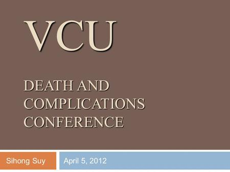 VCU DEATH AND COMPLICATIONS CONFERENCE Sihong SuyApril 5, 2012.