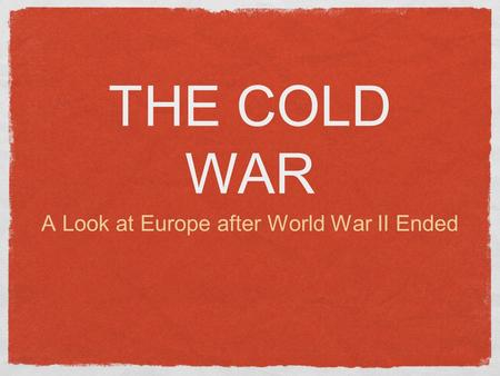 THE COLD WAR A Look at Europe after World War II Ended.
