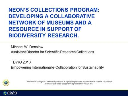 NEON'S COLLECTIONS PROGRAM: DEVELOPING A COLLABORATIVE NETWORK OF MUSEUMS AND A RESOURCE IN SUPPORT OF BIODIVERSITY RESEARCH. Michael W. Denslow Assistant.