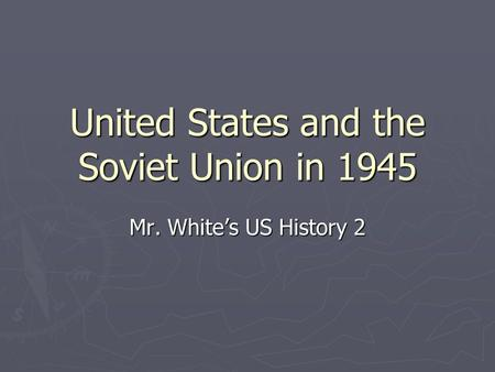 United States and the Soviet Union in 1945 Mr. White's US History 2.
