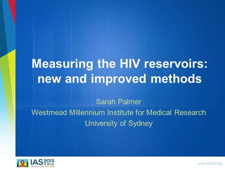 Www.ias2015.org Measuring the HIV reservoirs: new and improved methods Sarah Palmer Westmead Millennium Institute for Medical Research University of Sydney.