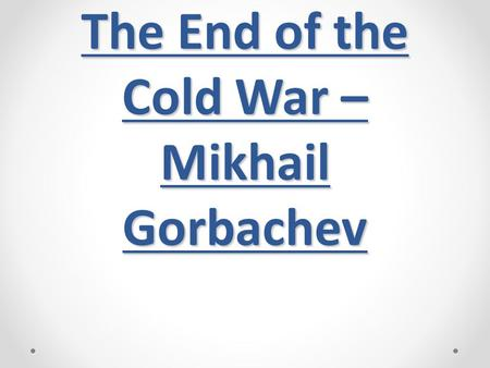 The End of the Cold War – Mikhail Gorbachev. Soviet leadership was in crisis Brezhnev died 1982 (from 1964) Yuri Andropov died 1984 Konstantin Chernenko.