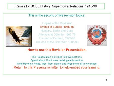 1 Revise for GCSE History: Superpower Relations, 1945-90 This is the second of five revision topics. Origins of the Cold War Events in Europe, 1945-55.
