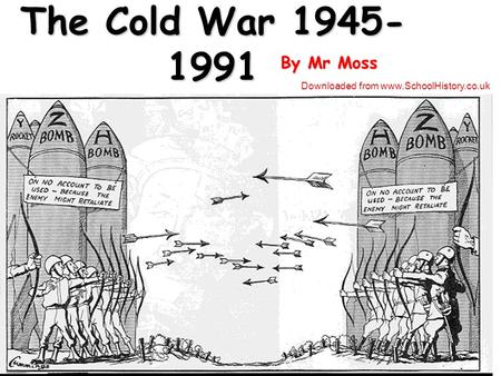 The Cold War 1945- 1991 By Mr Moss Downloaded from www.SchoolHistory.co.uk.