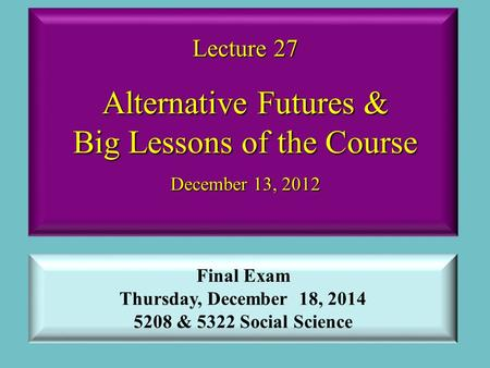 Lecture 27 Alternative Futures & Big Lessons of the Course December 13, 2012 Final Exam Thursday, December 18, 2014 5208 & 5322 Social Science.