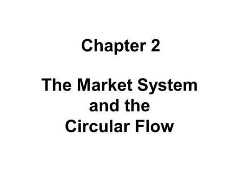 The Market System and the Circular Flow Chapter 2.