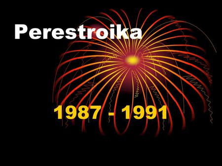 Perestroika 1987 - 1991. Perestroika After Brezhnev, Andropov and Chernenko die in a quick succession, a new generation leader Mikhail Gorbachev comes.