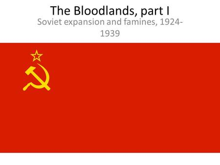 The Bloodlands, part I Soviet expansion and famines, 1924- 1939.