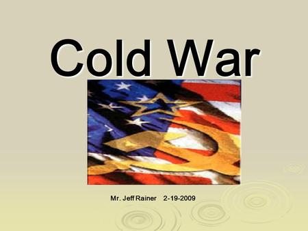 Cold War Mr. Jeff Rainer 2-19-2009. Objective: To examine the causes of the Cold War. Cold War: The state of hostility, without direct military conflict,