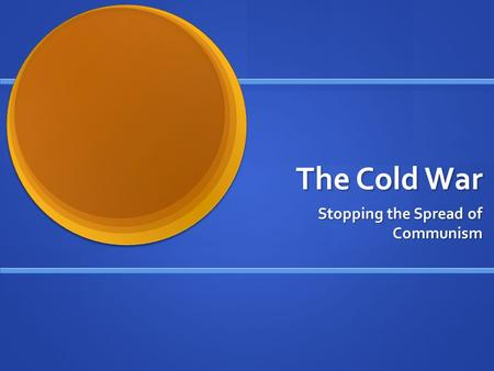 The Cold War Stopping the Spread of Communism. What Is Communism? Economic and political system Economic and political system Based on a ONE party government.