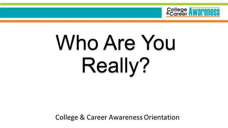 Who Are You Really? College & Career Awareness Orientation.