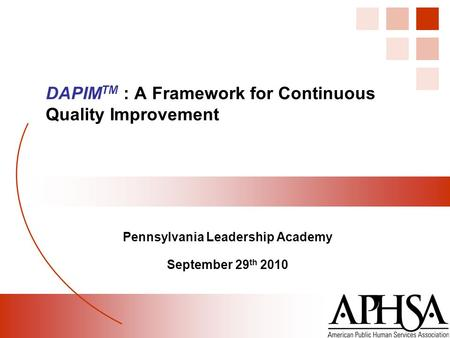 Pennsylvania Leadership Academy September 29 th 2010 DAPIM TM : A Framework for Continuous Quality Improvement.