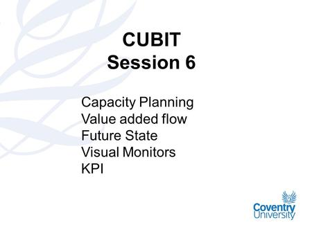 CUBIT Session 6 Capacity Planning Value added flow Future State Visual Monitors KPI.