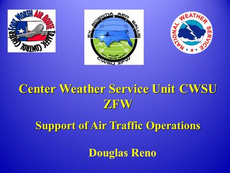 Center Weather Service Unit CWSU ZFW Support of Air Traffic Operations Douglas Reno.