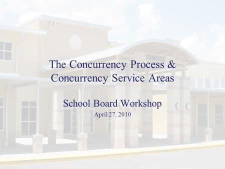 The Concurrency Process & Concurrency Service Areas School Board Workshop April 27, 2010.