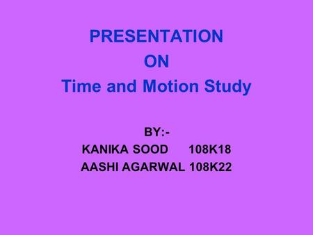 PRESENTATION ON Time and Motion Study BY:- KANIKA SOOD 108K18 AASHI AGARWAL 108K22.