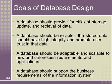 14-1 Goals of Database Design A database should provide for efficient storage, update, and retrieval of data. A database should be reliable—the stored.