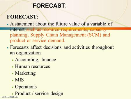 3-1Forecasting McGraw-Hill/Irwin FORECAST:  A statement about the future value of a variable of interest such as resource requirements, capacity planning,