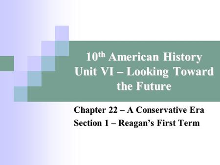 10 th American History Unit VI – Looking Toward the Future Chapter 22 – A Conservative Era Section 1 – Reagan's First Term.