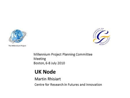 Millennium Project Planning Committee Meeting Boston, 6-8 July 2010 UK Node Martin Rhisiart Centre for Research in Futures and Innovation.