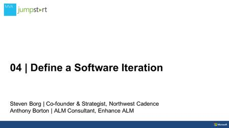 04 | Define a Software Iteration Steven Borg | Co-founder & Strategist, Northwest Cadence Anthony Borton | ALM Consultant, Enhance ALM.