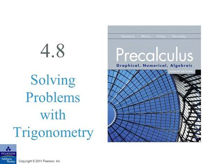 Copyright © 2011 Pearson, Inc. 4.8 Solving Problems with Trigonometry.