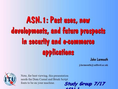 Study Group 7/17 ASN.1 ASN.1: Past uses, new developments, and future prospects in security and e-commerce applications John Larmouth