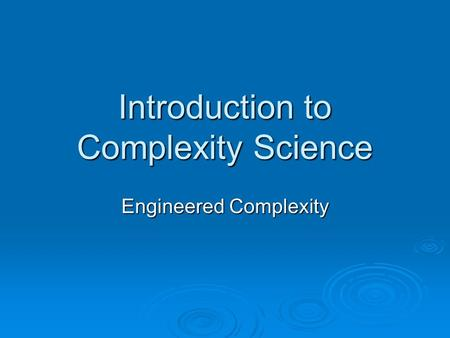 Introduction to Complexity Science Engineered Complexity.