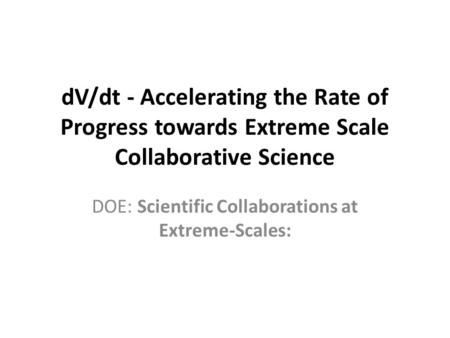 DV/dt - Accelerating the Rate of Progress towards Extreme Scale Collaborative Science DOE: Scientific Collaborations at Extreme-Scales: